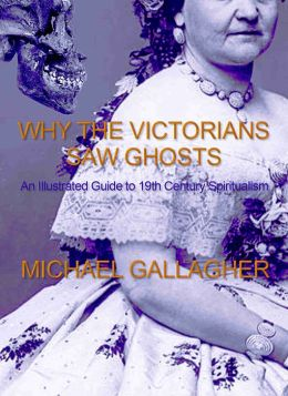Why the Victorians Saw Ghosts: An Illustrated Guide to 19th Century Spiritualism