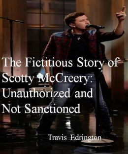 The Fictitious Story of Scotty McCreery: Unauthorized and Not Sanctioned