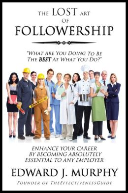 The LOST Art of Followership; How to Enhance Your Career by Becoming Absolutely Essential to Any Employer