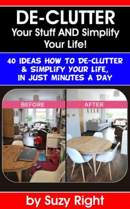 De-Clutter Your Stuff And Simplify Your Life- 40 Ideas How To De-Clutter & Simplify Your Life In Just Minutes A Day