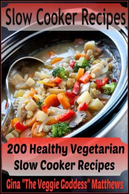 Slow Cooker Recipes: 200 Healthy Vegetarian Slow Cooker Recipes