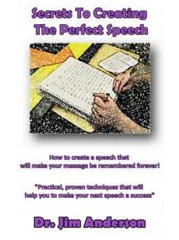 Secrets To Creating The Perfect Speech: How To Create A Speech That Will Make Your Message Be Remembered Forever!