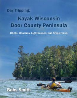 Day Tripping: Kayak Wisconsin Door County Peninsula Bluffs, Beaches, Lighthouses, and Shipwrecks