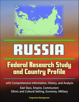 Russia: Federal Research Study and Country Profile with Comprehensive Information, History, and Analysis - East Slavs, Empire, Communism, Ethnic and Cultural Setting, Economy, Military
