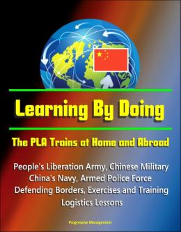 Learning By Doing: The PLA Trains at Home and Abroad - People's Liberation Army, Chinese Military, China's Navy, Armed Police Force, Defending Borders, Exercises and Training, Logistics Lessons