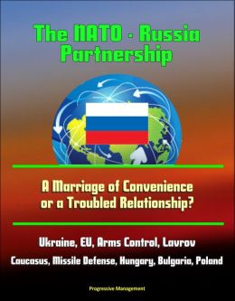 The NATO: Russia Partnership: A Marriage of Convenience or a Troubled Relationship? Ukraine, EU, Arms Control, Lavrov, Caucasus, Missile Defense, Hungary, Bulgaria, Poland