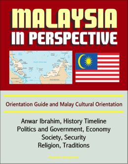 Malaysia in Perspective: Orientation Guide and Malay Cultural Orientation: Anwar Ibrahim, History Timeline, Politics and Government, Economy, Society, Security, Religion, Traditions