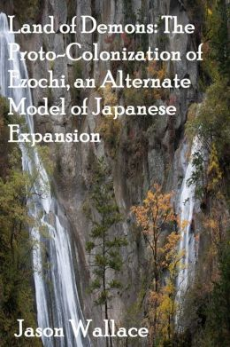 Land of Demons: The Proto-Colonization of Ezochi, an Alternate Model of Japanese Expansion