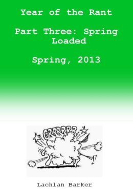 Year of the Rant. Part Three: Spring Loaded, Spring, 2013