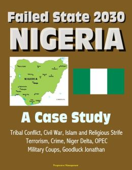 Failed State 2030: Nigeria - A Case Study, Tribal Conflict, Civil War, Islam and Religious Strife, Terrorism, Crime, Niger Delta, OPEC, Military Coups, Goodluck Jonathan