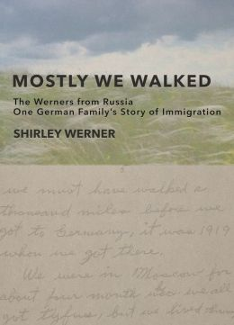 Mostly We Walked: The Werners from Russia-One German Family's Story of Immigration