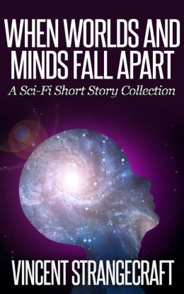 When Worlds and Minds Fall Apart: A Sci-Fi Short Story Collection
