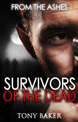 Survivors of the Dead 1 - From the Ashes - Tony Baker