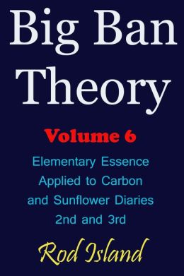Big Ban Theory: Elementary Essence Applied to Carbon and Sunflower Diaries 2nd and 3rd, Volume 6
