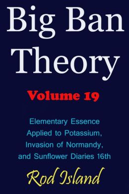 Big Ban Theory: Elementary Essence Applied to Potassium, Invasion of Normandy, and Sunflower Diaries 16th, Volume 19