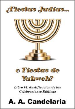 Fiestas Judías o Fiestas de Yahweh? Libro 1: Justificación de las Celebraciones Bíblicas