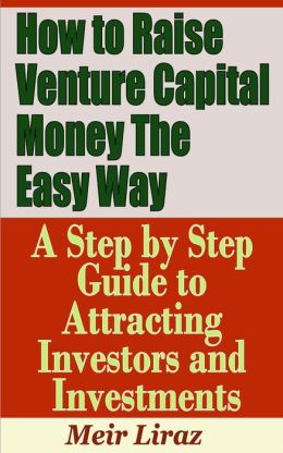 How to Raise Venture Capital Money The Easy Way: A Step by Step Guide to Attracting investors and Investments (Small Business Management)