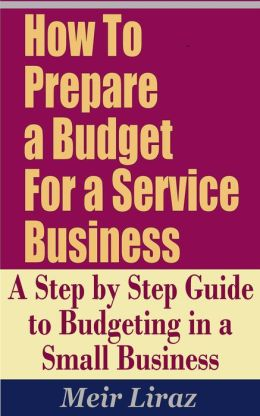 How To Prepare a Budget for a Service Business: A Step by Step Guide to Budgeting in a Small Business (Small Business Management)