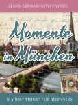 Book Cover Image. Title: Learn German with Stories:  Momente in Munchen - 10 Short Stories for Beginners, Author: Andre Klein