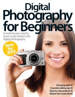 Digital Photography for Beginners Revised Edition 2013