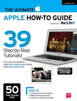 Mac Life Presents The Ultimate Apple How - To Guide - Spring 2013