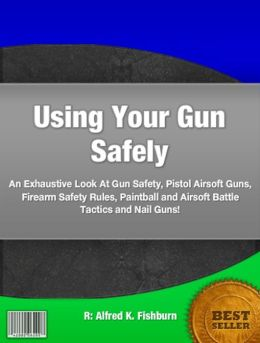 Using Your Gun Safely: An Exhaustive Look At Gun Safety, Pistol Airsoft Guns, Firearm Safety Rules, Paintball and Airsoft Battle Tactics and Nail Guns!