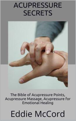 Acupressure Secrets: The Bible of Acupressure Points, Acupressure Massage, Acupressure for Emotional Healing