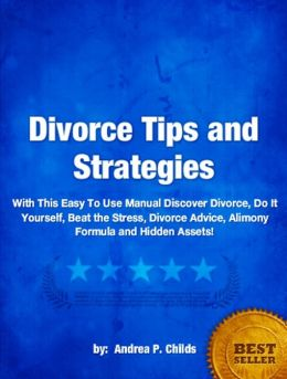 Divorce Tips and Strategies -An Easy To Use Manual On Divorce, Do It Yourself, Beat the Stress, Divorce Advice, Alimony Formula and Hidden Assets!