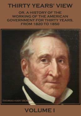 Thirty Years' View : Or, a History of the Working of the American Government for Thirty Years, from 1820 to 1850, Volume I (Illustrated)