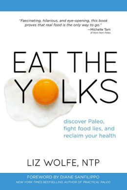 Eat the Yolks: Discover Paleo, fight food lies, and reclaim your health