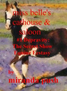 Miss Belle's Cathouse & Saloon / (#1 Depravity) The Secret Show: Equine Ecstasy