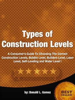 Types of Construction Levels-A Consumer's Guide To Choosing The Correct Construction Levels, Builders Level, Laser Level, Self-Leveling and Water Level!