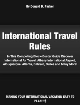 International Travel Rules: In This Compelling Block-Buster Guide Discover International Air Travel, Albany International Airport, Albuquerque, Atlanta, Bahrain, Dulles and Many More!