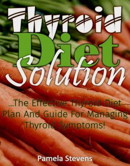 Thyroid Diet Solution :The Effective Thyroid Diet Plan and Guide to Ma naging Thyroid Symptoms