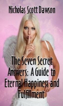 The Seven Secret Answers: A Guide to Eternal Happiness and Fulfillment