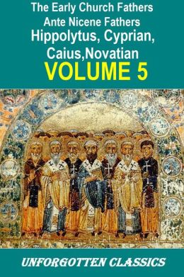 Early Church Fathers - Ante Nicene Fathers Volume 5-Fathers of the 3rd Century: Hippolytus, Cyprian, Caius, Novatian