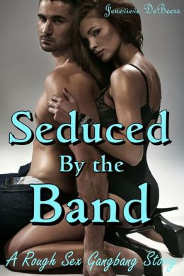 Seduced by the Band (A Rough Sex Gangbang Story)