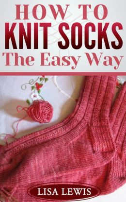 How to Knit Socks: The Easy Way (Learn How to Knit, #3)