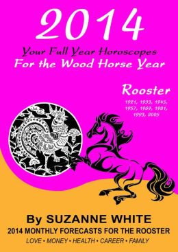ROOSTER 2014 Your Full Year Horoscopes For The Wood Horse Year
