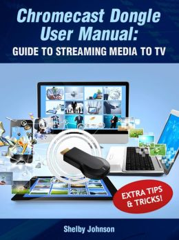 Chromecast Dongle User Manual: Guide to Stream to Your TV