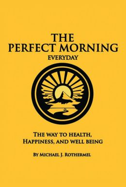 The Perfect Morning Everyday: The Way to Health, Happiness and Well Being