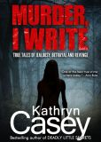 Book Cover Image. Title: Murder, I Write:  True Tales of Jealousy, Betrayal, and Revenge, Author: Kathryn Casey