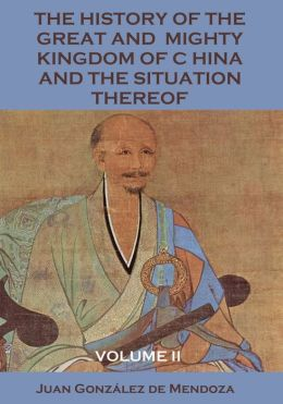 The History of the Great and Mighty Kingdom of China and the Situation Thereof : Volume II (Illustrated)