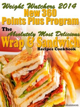 Weight Watchers 2014 New 360 Points Plus Program The Absolutely Most Delicious Wrap & Sandwich Recipes Cookbook