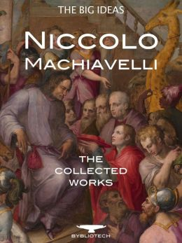 The Machiavelli Collection: The Prince, The Art of War, The Discourses, The History of Florence and more