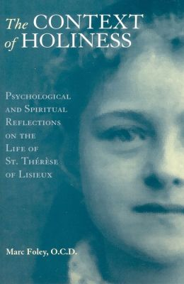 The Context of Holiness: Psychological and Spiritual Reflections on the Life of Saint Therese of Lisieux