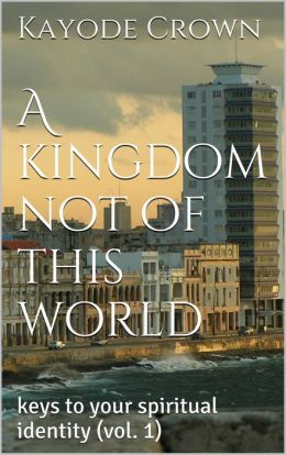 A kingdom not of this world (keys to your spiritual identity, #1)