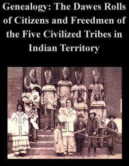 Genealogy: The Dawes Rolls of Citizens and Freedom of the Five Civilized Tribes in Indian Territory