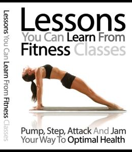 Lessons You Can Learn From Fitness Classes - Pump, Step, Attack and Jam Your Way to Optimal Health
