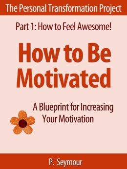 How to Be Motivated: A Blueprint for Increasing Your Motivation